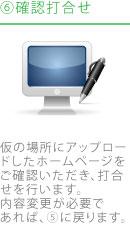 6.確認打合せ|仮の場所にアップロードしたホームページをご確認いただき、打合せを行います。内容変更が必要であれば、⑤に戻ります。